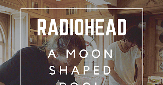 Review: A Moon Shaped Pool by Radiohead - Upa007: A Blog by Upamanyu Acharya