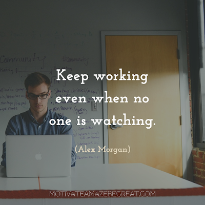 "Quotes About Work Ethic: ""Keep working even when no one is watching."" - Alex Morgan"