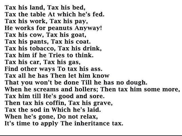 Tax his land, Tax his bed, Tax the table at which he's fed ...