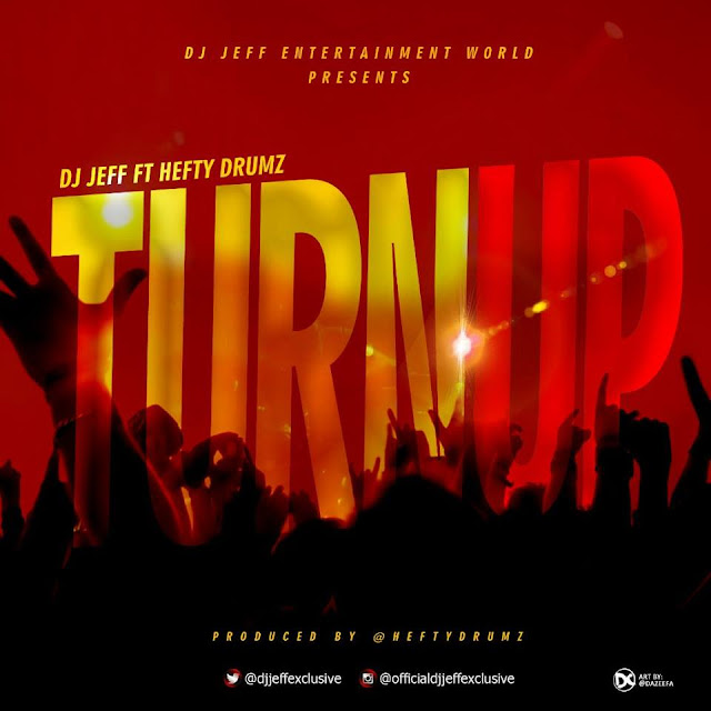 MUSIC: DJ Jeff - TURN UP Ft. Hefty Drumz @djjeffexclusive (Pro by @heftyheftydrumz)