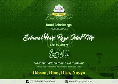 SELAMAT IDUL FITRI 1441 H    بِسْمِ اللّهِ الرَّحْمَنِ الرَّحِيْم    Bulan mulia, Ramadhan sudah berlalu. Semoga keindahan Ramadhan tetap bersinar seiring datangnya hari yang fitri.    Ikhsanudin Abu Disa sekeluarga mengucapkan:    Selamat Hari Raya Idul Fitri 1441H    تَقَبَّلَ اللَّهُ مِنَّا وَ مِنْكُمْ    Semoga Allah 'Azza wa Jalla menerima amalan kita selama Ramadhan dan menjadikan kita tetap istiqomah dalam ketaatan setelah Ramadhan serta  mempertemukan kita kembali dengan Ramadhan berikutnya dalam keadaan keimanan yang lebih baik.    Bagi yang ingin membuat Ucapan selamat Hari Raya Idul Fitri seperti di atas, bisa menggunakan Template ucapan selamat Hari Raya Idul Fitri 1441 H dari Yayasan Al-Furqon Gresik. Silahkan pilih melalui link berikut :    https://sip.alfurqongresik.com/eid-card/    https://sip.alfurqongresik.com/eid-card/id2/    https://sip.alfurqongresik.com/eid-card/ar/    Cara :    1. Klik link di atas dan tunggu sampai sempurna terlihat gambarnya  2. Masukkan tulisan nama  3. Pilih Tampilkan atau عرض  4. Setelah sesuai apa yang di inginkan. Pilih Simpan atau حفظ  5. Tekan selama 3 detik gambar nya pilih download gambar