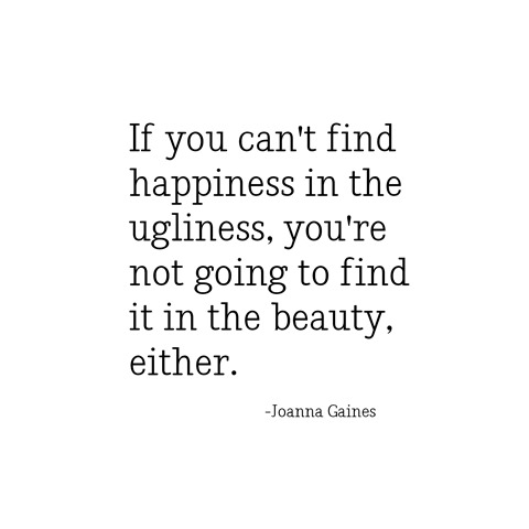 happiness in the ugliness -- joanna gaines