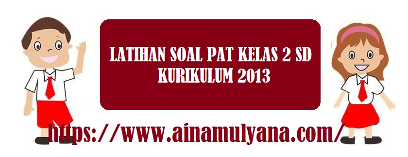 Latihan Soal dan Kunci Jawaban Soal PAT Kelas 2 SD Kurikulum 2013 Tahun 2021-2022