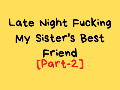 [Part-2] Late Night Fucking My Sister's Best Friend