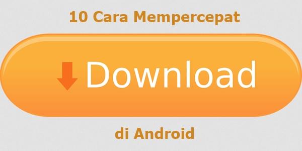 sobat yang bertanya perihal bagaimana cara untuk mempercepat kecepatan downloadnya di And 10 Cara Mempercepat Download di Android