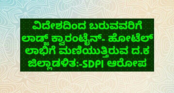 ವಿದೇಶದಿಂದ ಬರುವವರಿಗೆ ಲಾಡ್ಜ್ ಕ್ವಾರಂಟೈನ್- ಹೋಟೆಲ್ ಲಾಭಿಗೆ ಮಣಿಯುತ್ತಿರುವ ದ.ಕ ಜಿಲ್ಲಾಡಳಿತ:-SDPI ಆರೋಪ