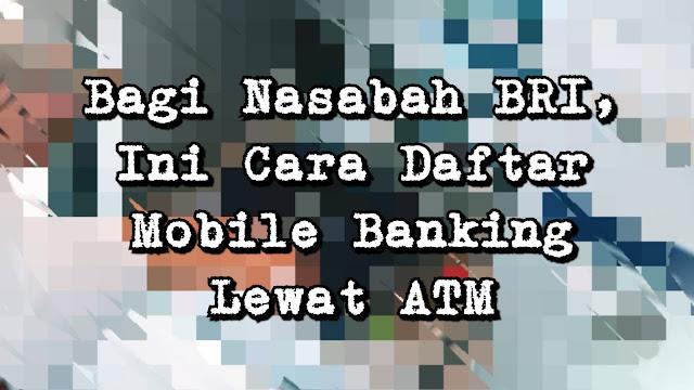 Bagi Nasabah BRI, Ini Cara Daftar Mobile Banking Lewat ATM