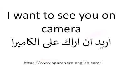 I want to see you on camera اريد ان اراك على الكاميرا
