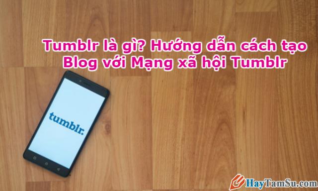Tumblr là gì? Hướng dẫn cách tạo Blog với Mạng xã hội Tumblr