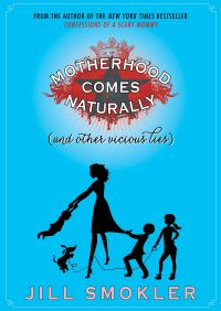 Motherhood Comes Naturally (and Other Vicious Lies) By Jill Smokler