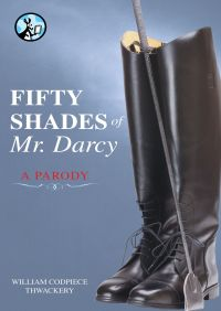 Fifty Shades of Mr. Darcy By William Codpiece Thwackery