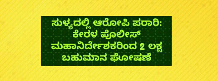 ಸುಳ್ಯದಲ್ಲಿ ಆರೋಪಿ ಪರಾರಿ: ಕೇರಳ ಪೊಲೀಸ್ ಮಹಾನಿರ್ದೇಶಕರಿಂದ 2 ಲಕ್ಷ ಬಹುಮಾನ ಘೋಷಣೆ