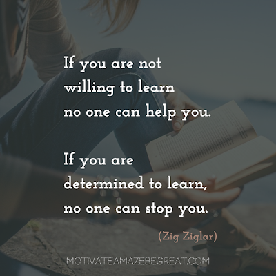 "Quotes About Work Ethic: ""If you are not willing to learn no one can help you. If you are determined to learn, no one can stop you."" - Zig Ziglar"