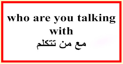 who are you talking with مع من تتكلم