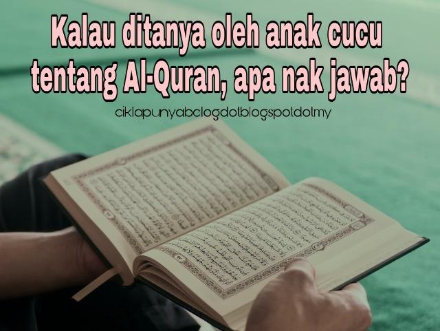 Kalau ditanya oleh anak cucu tentang Al-Quran, apa nak jawab?
