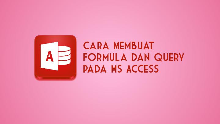 Cara Membuat Formula dan Query pada Ms Access