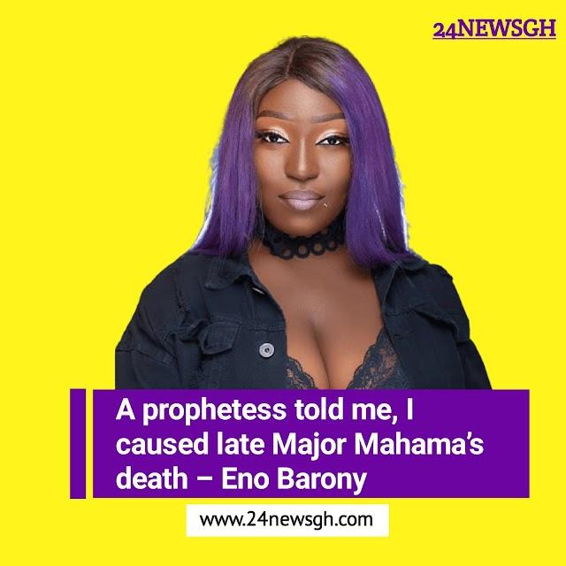 A prophetess told me, I caused late Major Mahama's death – Eno Barony