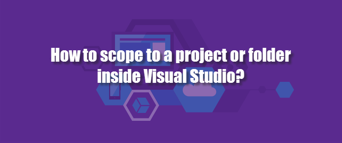 How to scope to a project or folder inside Visual Studio? (www.kunal-chowdhury.com)