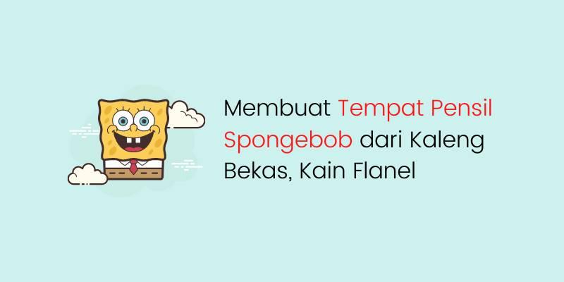 Membuat Tempat Pensil Spongebob dari Kaleng Bekas, Kain Flanel