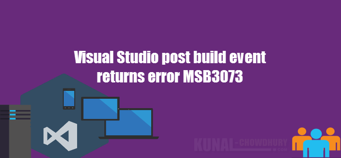 Visual Studio post build event returns error MSB3073 (www.kunal-chowdhury.com)
