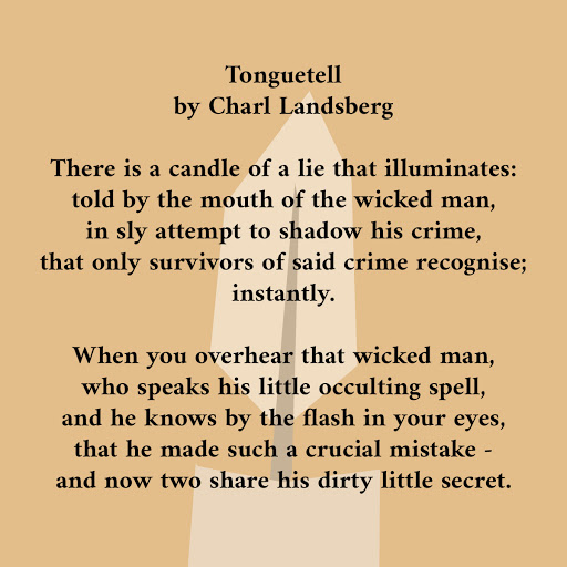 Image Transcription:     Tonguetell   by Charl Landsberg    There is a candle of a lie that illuminates:  told by the mouth of the wicked man,  in sly attempt to shadow his crime,  that only survivors of said crime recognise;  instantly.    When you overhear that wicked man,  who speaks his little occulting spell,  and he knows by the flash in your eyes,  that he made such a crucial mistake -  and now two share his dirty little secret.