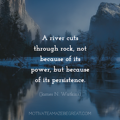 "Quotes About Work Ethic: ""A river cuts through rock, not because of its power, but because of its persistence."" - James N. Watkins"