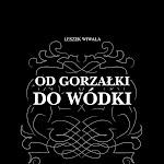 """Leszek Wiwała """"Od gorzałki do wódki. Zarys historii polskiej wódki"""", Wydawnictwo Leon, Warszawa 2010.jpg"""