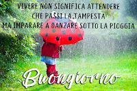 buongiorno buon giorno frase motivazionale vivere non significa aspettare che passi la tempesta ma imparare a danzare sotto la pioggia.png