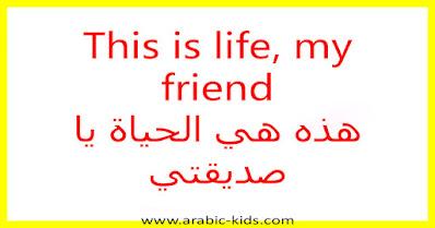 This is life, my friend هذه هي الحياة يا صديقتي