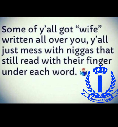 Some of y'all got wife written all over you y'all just mess with niggas that still read with their finger