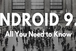 Android 9 : All You Need to Know
