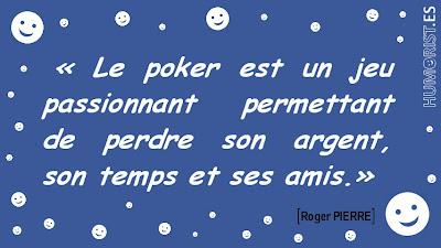 «Le poker est un jeu passionnant permettant de perdre son argent, son temps et ses amis.»   Roger PIERRE > humorist.es/pierre