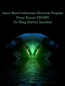 Space-Based Submarine Detection Program - From Rorsat FROBS To Shag Harbor Incident Cover