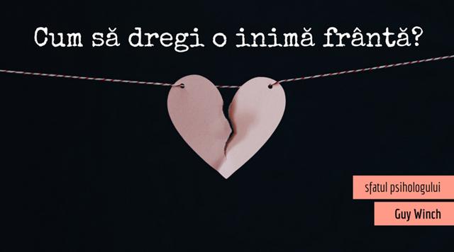 Cum să dregi o inimă frântă? (sfatul psihologului)