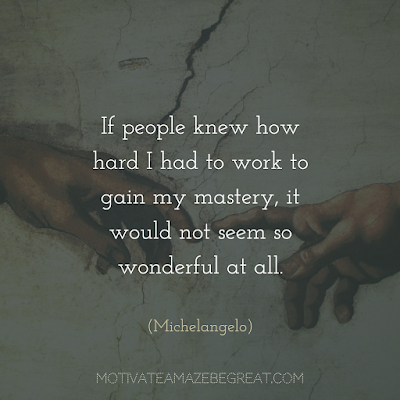 "Quotes About Work Ethic: ""If people knew how hard I had to work to gain my mastery, it would not seem so wonderful at all."" - Michelangelo"