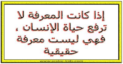 - إذا كانت المعرفة لا ترفع حياة الإنسان ، فهي ليست معرفة حقيقية.