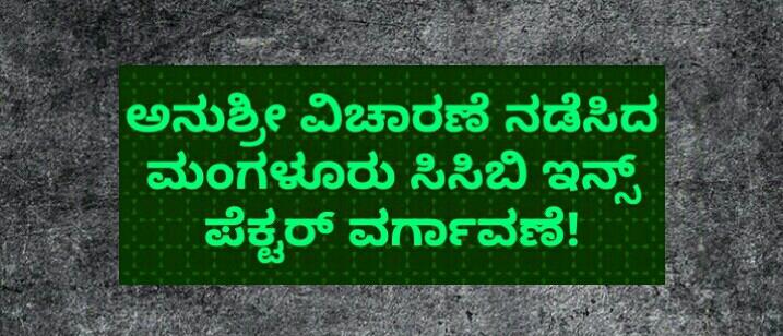 ಅನುಶ್ರೀ ವಿಚಾರಣೆ ನಡೆಸಿದ ಮಂಗಳೂರು ಸಿಸಿಬಿ ಇನ್ಸ್ ಪೆಕ್ಟರ್ ವರ್ಗಾವಣೆ!