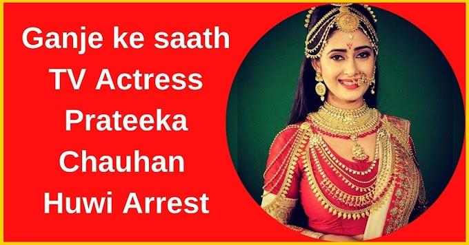 Ganje ke saath TV Actress Prateeka Chauhan Huwi Arrest