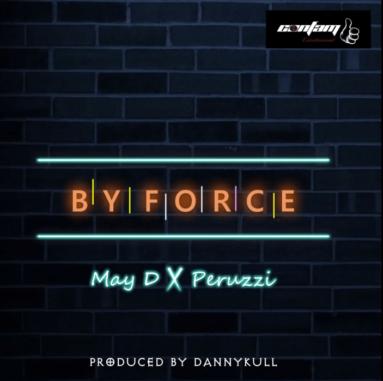 [Music] May D – By Force Ft. Peruzzi   @MisterMAyD , @peruzzi_VIBES