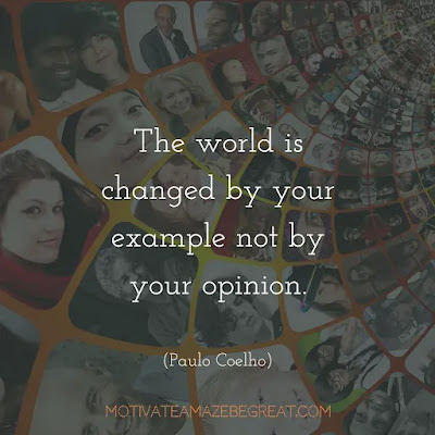 """Super Sayings: """"The worlds is changed by your example not by your opinion."""" - Paulo Coelho"""