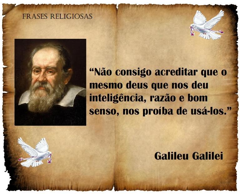Galileu Galilei, o astrônomo italiano que usou inteligência, razão e bom senso para provar que a Terra não era o centro do Universo.