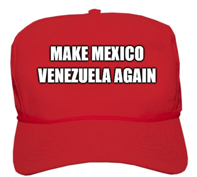 MAKE MEXICO VENEZUELA AGAIN