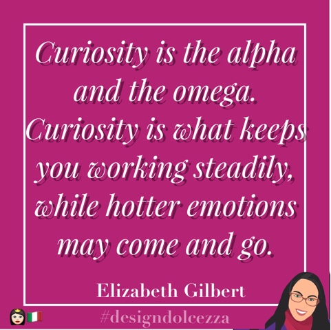 Curiosity is tha alpha and the omega. Curiosity is what keeps you working steadily, while hotter emotions may come and go.