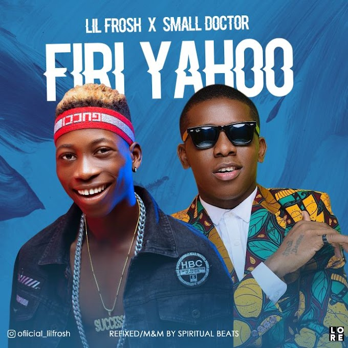 Download Music:- Lil Frosh x Small Doctor – Firi Yahoo