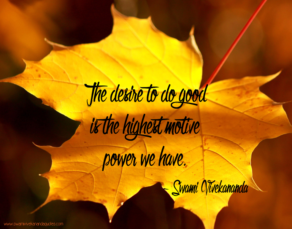 The desire to do good is the highest motive power we have. - Swami Vivekananda