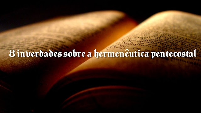 8 INVERDADES SOBRE A HERMENÊUTICA PENTECOSTAL | POR FRANCIELIO DE FREITAS