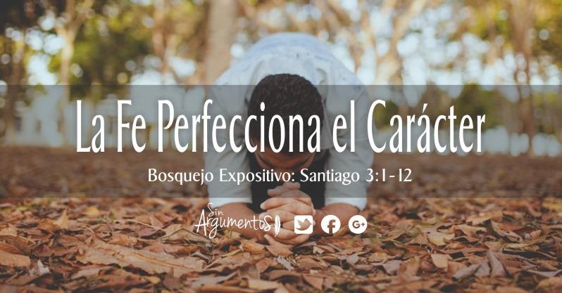 La fe PERFECCIONA EL CARÁCTER. Santiago 2.1-13