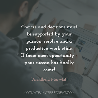 "Quotes About Work Ethic: ""Choices and decisions must be supported by your passion, resolve and a productive work ethic. If these meet opportunity - your success has finally come!"" - Archibald Marwizi"