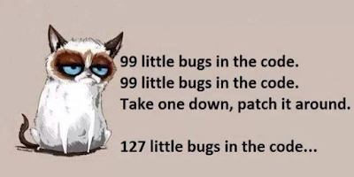 99 bugs in the code, 99 bugs in the code, take one down pass it around, 127 bugs in the code