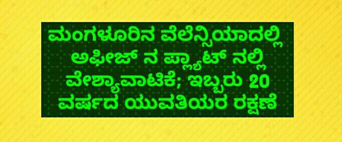 ಮಂಗಳೂರಿನ ವೆಲೆನ್ಸಿಯಾದಲ್ಲಿ  ಅಫೀಜ್ ನ ಪ್ಲ್ಯಾಟ್ ನಲ್ಲಿ ವೇಶ್ಯಾವಾಟಿಕೆ; ಇಬ್ಬರು 20 ವರ್ಷದ ಯುವತಿಯರ ರಕ್ಷಣೆ